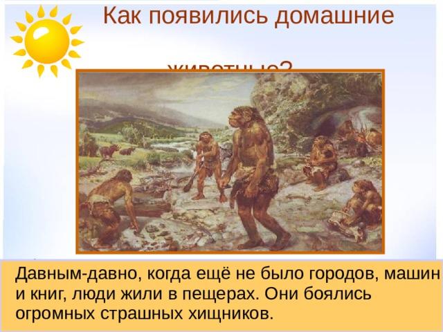 Как появились домашние  животные?  Давным-давно, когда ещё не было городов, машин и книг, люди жили в пещерах. Они боялись огромных страшных хищников.