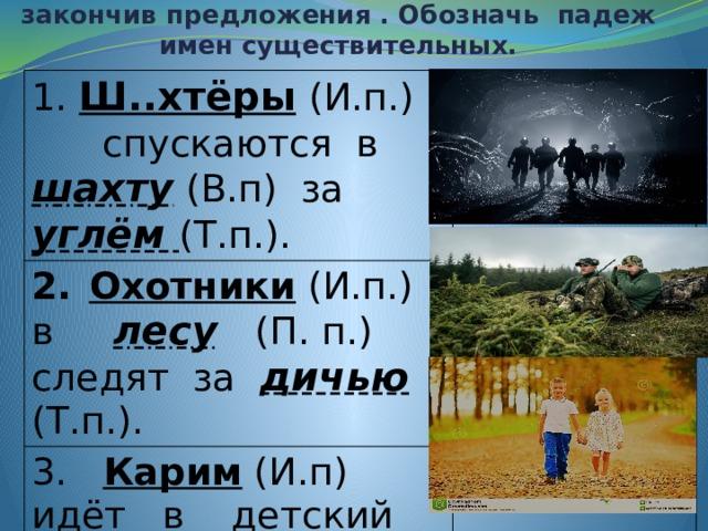 Упражнение 159. Прочитай. Спиши, закончив предложения . Обозначь падеж имен существительных.   1. Ш..хтёры  (И.п.) спускаются в  шахту  (В.п) за  углём (Т.п.). Охотники (И.п.) в лесу   (П. п.) следят за дичью (Т.п.). 3. Карим (И.п) идёт в детский сад  (В.п) за своей сестрой (Т.п)