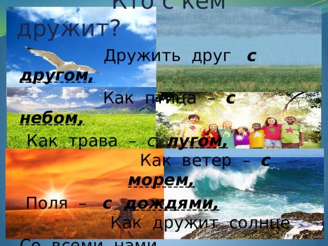 Кто с кем дружит?  Дружить друг с другом,   Как птица – с небом,   Как трава – с  лугом, Как ветер – с  морем,   Поля – с дождями, Как дружит солнце Со всеми нами. И. Мазнин