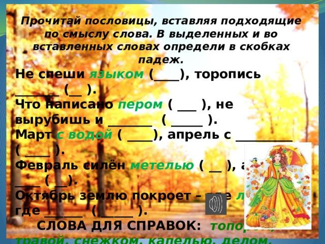 Прочитай пословицы, вставляя подходящие по смыслу слова. В выделенных и во вставленных словах определи в скобках падеж. Не спеши языком (____), торопись _______ (__ ). Что написано пером ( ___ ), не вырубишь и _______ ( _____ ). Март с водой ( ____), апрель с _________ ( ____ ). Февраль силён метелью ( __ ), а март ____ ( __). Октябрь землю покроет – где листком, где ______ ( _____ ).  СЛОВА ДЛЯ СПРАВОК: топором, травой, снежком, капелью, делом.