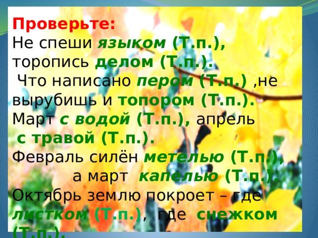 Проверьте: Не спеши языком (Т.п.), торопись делом (Т.п.).  Что написано пером (Т.п.)  ,не вырубишь и топором (Т.п.). Март с водой (Т.п.), апрель  с травой (Т.п.). Февраль силён метелью (Т.п.),  а март капелью (Т.п.). Октябрь землю покроет – где листком (Т.п.) , где снежком (Т.п.).