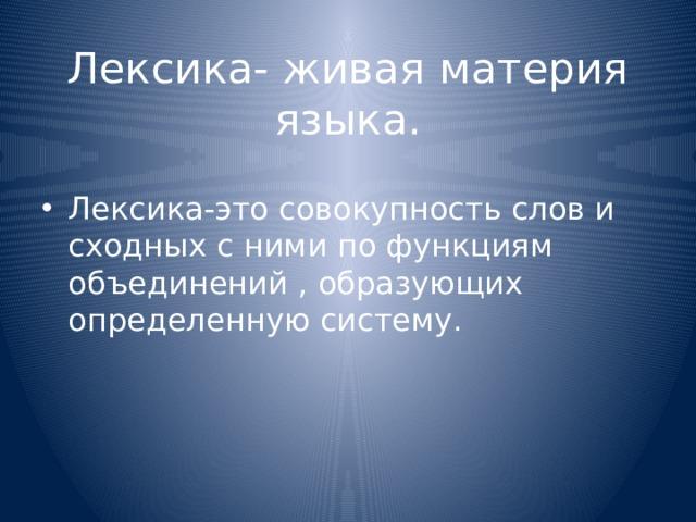 Лексика- живая материя языка.