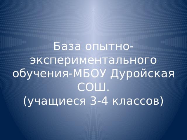 База опытно-экспериментального обучения-МБОУ Дуройская СОШ.  (учащиеся 3-4 классов)