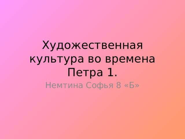 Художественная культура во времена Петра 1. Немтина Софья 8 «Б»