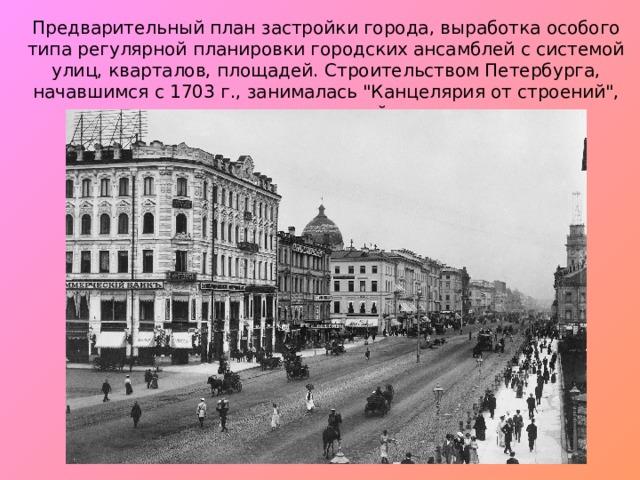 Предварительный план застройки города, выработка особого типа регулярной планировки городских ансамблей с системой улиц, кварталов, площадей. Строительством Петербурга, начавшимся с 1703 г., занималась