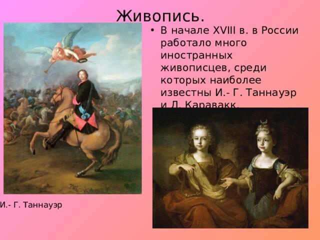 Живопись. В начале XVIII в. в России работало много иностранных живописцев, среди которых наиболее известны И.- Г. Таннауэр и Л. Каравакк. И.- Г. Таннауэр