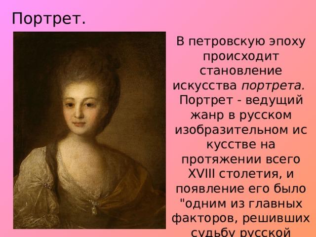 Портрет. В петровскую эпоху происходит становление искусства портрета.  Портрет - ведущий жанр в русском изобразительном искусстве на протяжении всего XVIII столетия, и появление его было