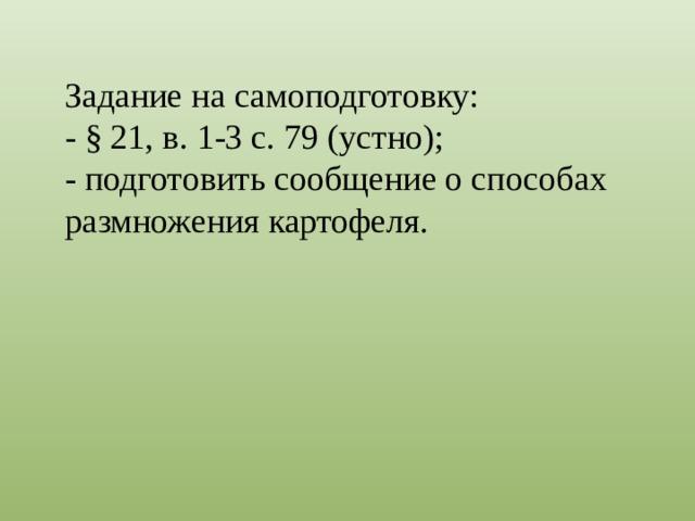 Задание на самоподготовку: - § 21, в. 1-3 с. 79 (устно); - подготовить сообщение о способах размножения картофеля.