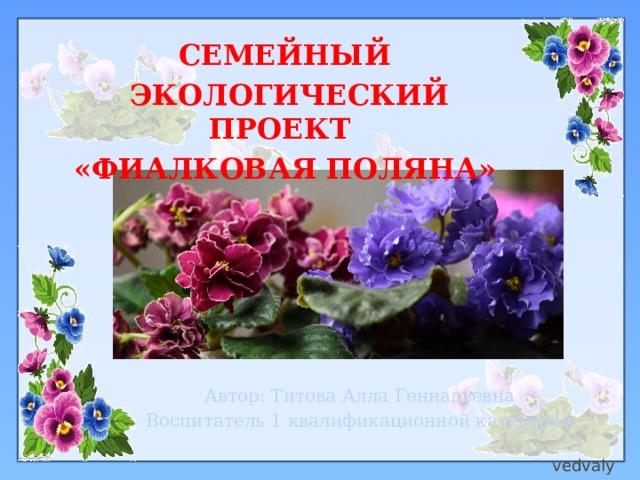 Семейный  экологический проект «Фиалковая поляна»   Автор: Титова Алла Геннадьевна Воспитатель 1 квалификационной категории