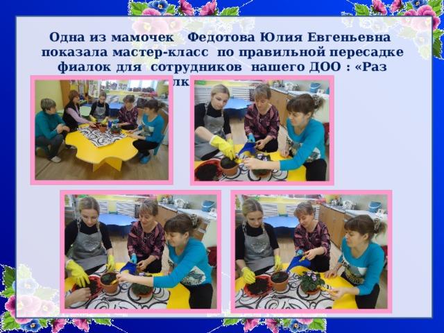 Одна из мамочек Федотова Юлия Евгеньевна показала мастер-класс по правильной пересадке фиалок для сотрудников нашего ДОО : «Раз фиалка, два фиалка».