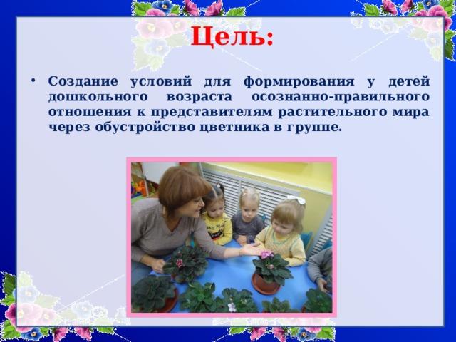 Цель:  Создание условий для формирования у детей дошкольного возраста осознанно-правильного отношения к представителям растительного мира через обустройство цветника в группе.