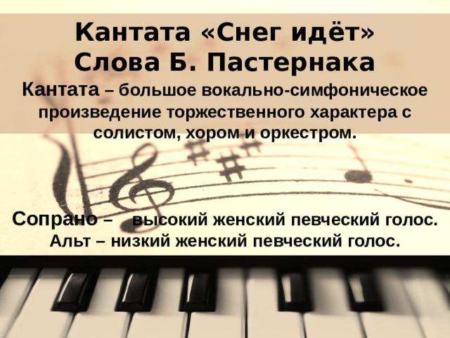 Кантата «Снег идёт»  Слова Б. Пастернака  Кантата – большое вокально-симфоническое произведение торжественного характера с солистом, хором и оркестром.     Сопрано – высокий женский певческий голос.  Альт – низкий женский певческий голос.