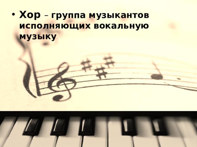 Хор – группа музыкантов исполняющих вокальную музыку