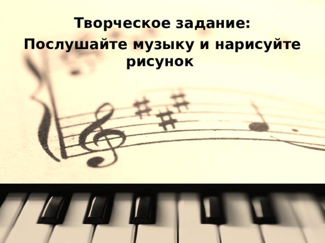 Творческое задание: Послушайте музыку и нарисуйте рисунок