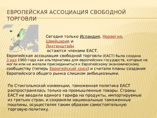 Европейская ассоциация свободной торговл и (ЕАСТ) была создана 3 мая 1960 года как альтернатива для европейских государств, которые не могли или не желали присоединиться к Европейскому экономическому сообществу (теперь Европейский союз ) и считали планы создания Европейского общего рынка слишком амбициозными. Европейская ассоциация Свободной Торговли Сегодня только Исландия , Норвегия , Швейцария и Лихтенштейн  остаются членами ЕАСТ. По Стокгольмской конвенции, таможенная политика ЕАСТ распространялась только на промышленные товары. Страны ЕАСТ не вводили единого тарифа на продукты, импортируемые из третьих стран, и сохраняли национальные таможенные пошлины, осуществляя таким образом самостоятельную торговую политику.