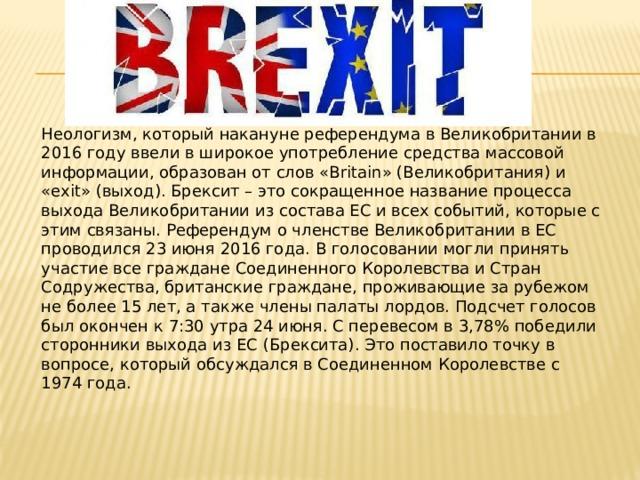 Неологизм, который накануне референдума в Великобритании в 2016 году ввели в широкое употребление средства массовой информации, образован от слов «Britain» (Великобритания) и «exit» (выход). Брексит – это сокращенное название процесса выхода Великобритании из состава ЕС и всех событий, которые с этим связаны. Референдум о членстве Великобритании в ЕС проводился 23 июня 2016 года. В голосовании могли принять участие все граждане Соединенного Королевства и Стран Содружества, британские граждане, проживающие за рубежом не более 15 лет, а также члены палаты лордов. Подсчет голосов был окончен к 7:30 утра 24 июня. С перевесом в 3,78% победили сторонники выхода из ЕС (Брексита). Это поставило точку в вопросе, который обсуждался в Соединенном Королевстве с 1974 года.