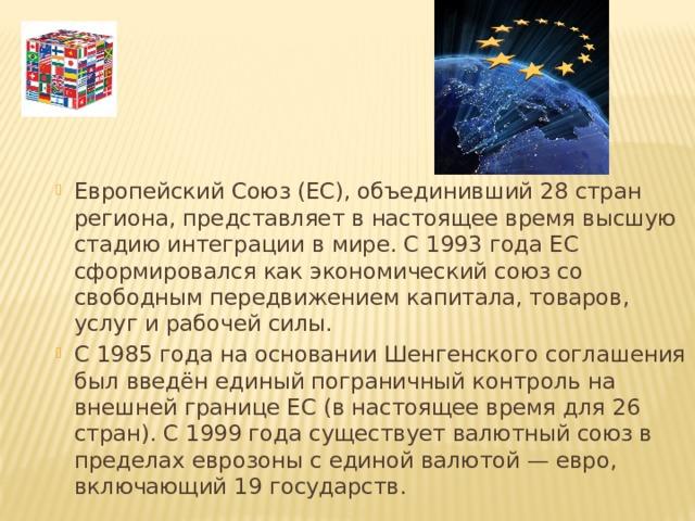 Европейский Союз (ЕС), объединивший 28 стран региона, представляет в настоящее время высшую стадию интеграции в мире. С 1993 года ЕС сформировался как экономический союз со свободным передвижением капитала, товаров, услуг и рабочей силы. С 1985 года на основании Шенгенского соглашения был введён единый пограничный контроль на внешней границе ЕС (в настоящее время для 26 стран). С 1999 года существует валютный союз в пределах еврозоны с единой валютой — евро, включающий 19 государств.