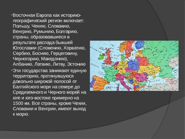Восточная Европа как историко-географический регион включает: Польшу, Чехию, Словакию, Венгрию, Румынию, Болгарию, страны, образовавшиеся в результате распада бывшей Югославии (Словению, Хорватию, Сербию, Боснию, Герцеговину, Черногорию, Македонию), Албанию, Латвию, Литву, Эстонию Эти государства занимают единую территорию, протянувшуюся довольно широкой полосой от Балтийского моря на севере до Средиземного и Черного морей на юге и юго-востоке примерно на 1500 км. Все страны, кроме Чехии, Словакии и Венгрии, имеют выход к морю.