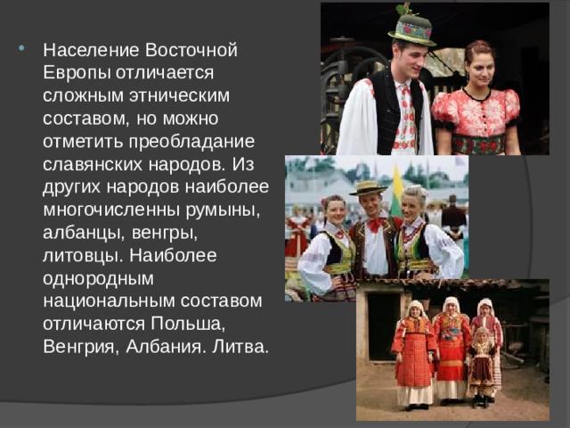 Население Восточной Европы отличается сложным этническим составом, но можно отметить преобладание славянских народов. Из других народов наиболее многочисленны румыны, албанцы, венгры, литовцы. Наиболее однородным национальным составом отличаются Польша, Венгрия, Албания. Литва.