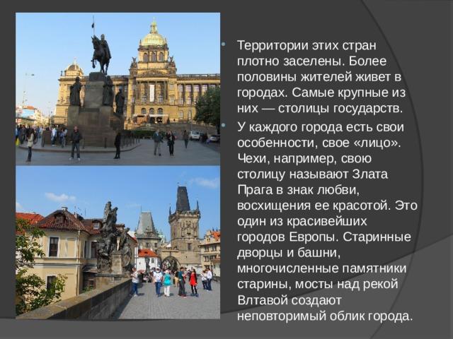 Территории этих стран плотно заселены. Более половины жителей живет в городах. Самые крупные из них — столицы государств. У каждого города есть свои особенности, свое «лицо». Чехи, например, свою столицу называют Злата Прага в знак любви, восхищения ее красотой. Это один из красивейших городов Европы. Старинные дворцы и башни, многочисленные памятники старины, мосты над рекой Влтавой создают неповторимый облик города.