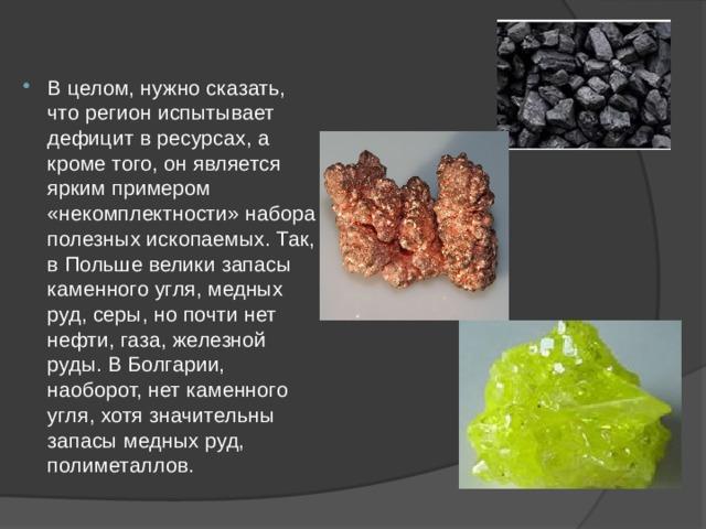 В целом, нужно сказать, что регион испытывает дефицит в ресурсах, а кроме того, он является ярким примером «некомплектности» набора полезных ископаемых. Так, в Польше велики запасы каменного угля, медных руд, серы, но почти нет нефти, газа, железной руды. В Болгарии, наоборот, нет каменного угля, хотя значительны запасы медных руд, полиметаллов.