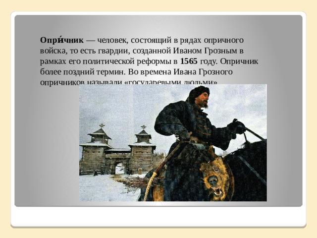 Опри́чник — человек, состоящий в рядах опричного войска, то есть гвардии, созданной Иваном Грозным в рамках его политической реформы в 1565 году. Опричник более поздний термин. Во времена Ивана Грозного опричников называли «государевыми людьми».