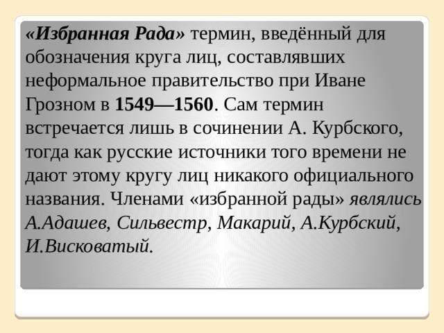 «Избранная Рада» термин, введённый для обозначения круга лиц, составлявших неформальное правительство при Иване Грозном в 1549—1560 . Сам термин встречается лишь в сочинении А. Курбского, тогда как русские источники того времени не дают этому кругу лиц никакого официального названия. Членами «избранной рады» являлись А.Адашев, Сильвестр, Макарий, А.Курбский, И.Висковатый.