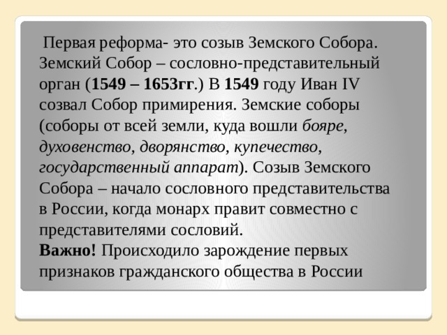 Первая реформа- это созыв Земского Собора. Земский Собор – сословно-представительный орган ( 1549 – 1653гг .) В 1549 году Иван IV созвал Собор примирения. Земские соборы (соборы от всей земли, куда вошли бояре, духовенство, дворянство, купечество, государственный аппарат ). Созыв Земского Собора – начало сословного представительства в России, когда монарх правит совместно с представителями сословий.  Важно! Происходило зарождение первых признаков гражданского общества в России