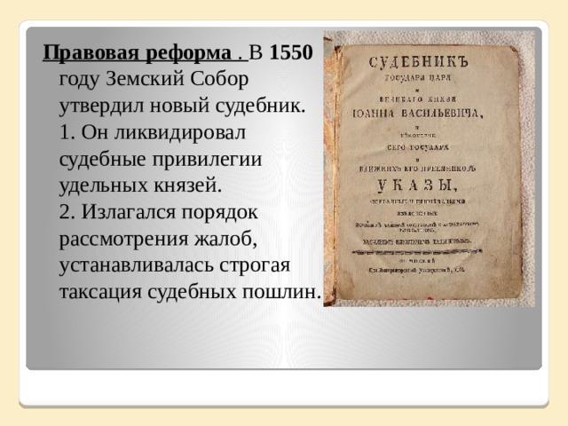 Правовая реформа . В 1550 году Земский Собор утвердил новый судебник.  1. Он ликвидировал судебные привилегии удельных князей.  2. Излагался порядок рассмотрения жалоб, устанавливалась строгая таксация судебных пошлин. .
