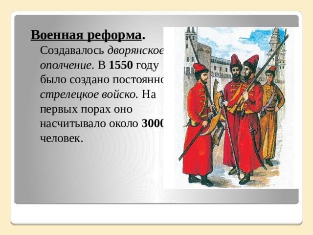 Военная реформа . Создавалось дворянское ополчение. В 1550 году было создано постоянное стрелецкое войско. На первых порах оно насчитывало около 3000 человек.