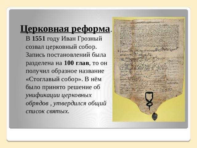 Церковная реформа . В 1551 году Иван Грозный созвал церковный собор. Запись постановлений была разделена на 100 глав , то он получил образное название «Стоглавый собор». В нём было принято решение об унификации церковных обрядов , утвердился общий список святых.