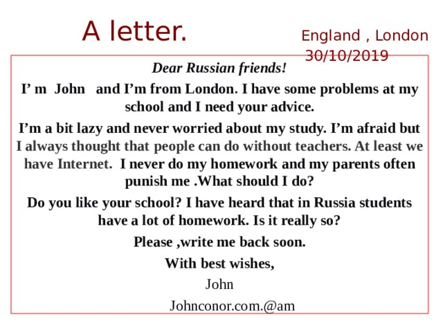 A letter. England , London  30/10/2019   Dear Russian friends! I' m John and I'm from London . I have some problems at my school and I need your advice. I'm a bit lazy and never worried about my study. I'm afraid but I always thought that people can do without teachers. At least we have Internet. I never do my homework and my parents often punish me .What should I do? Do you like your school? I have heard that in Russia students have a lot of homework. Is it really so? Please ,write me back soon. With best wishes, John  Johnconor.com.@am