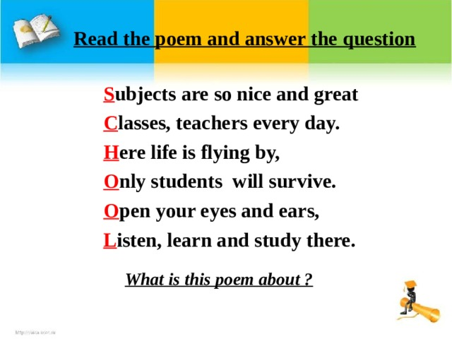 Read the poem and answer the question S ubjects are so nice and great C lasses, teachers every day. H ere life is flying by, O nly students will survive. O pen your eyes and ears, L isten, learn and study there.  What is this poem about ?