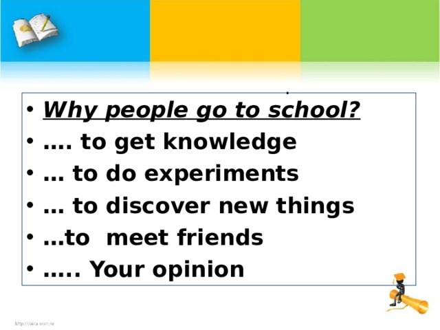 .  Why people go to school? … . t o get knowledge … to do experiments … to discover new things … to meet friends … .. Your opinion