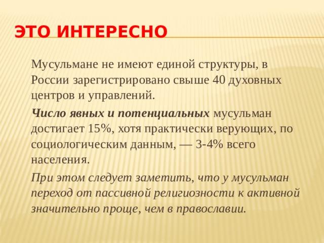 ЭТО ИНТЕРЕСНО  Мусульмане не имеют единой структуры, в России зарегистрировано свыше 40 духовных центров и управлений.  Число явных и потенциальных мусульман достигает 15%, хотя практически верующих, по социологическим данным, — 3-4% всего населения.  При этом следует заметить, что у мусульман переход от пассивной религиозности к активной значительно проще, чем в православии.