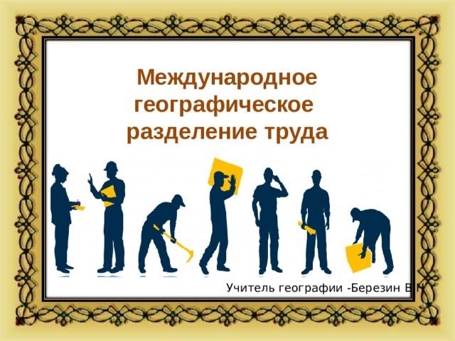Международное  географическое  разделение труда Учитель географии -Березин В.Н