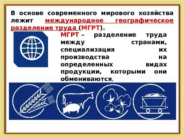 В основе современного мирового хозяйства лежит международное географическое разделение труда  ( МГРТ ).  МГРТ – разделение труда между странами, специализация их производства на определенных видах продукции, которыми они обмениваются .