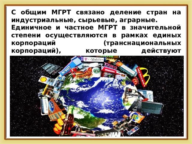 С общим МГРТ связано деление стран на индустриальные, сырьевые, аграрные. Единичное и частное МГРТ в значительной степени осуществляются в рамках единых корпораций (транснациональных корпораций), которые действуют одновременно в разных странах.