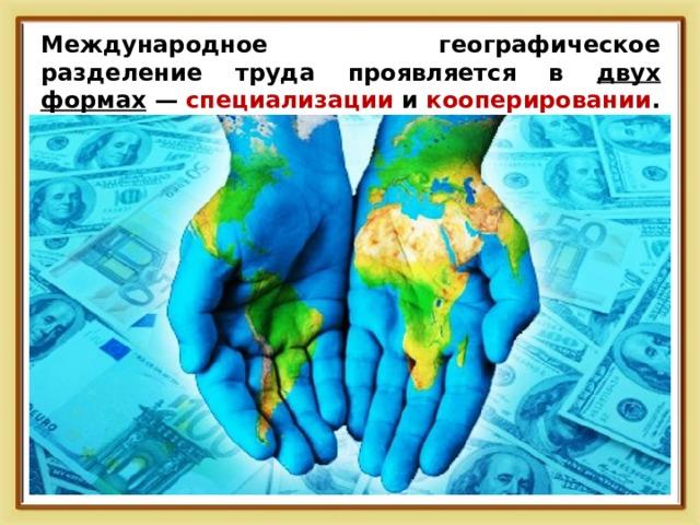 Международное географическое разделение труда проявляется в двух формах — специализации и кооперировании .