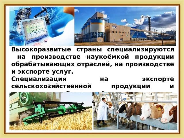 Высокоразвитые страны специализируются на производстве наукоёмкой продукции обрабатывающих отраслей, на производстве и экспорте услуг. Специализация на экспорте сельскохозяйственной продукции и продукции добывающей промышленности характерна для развивающихся стран.