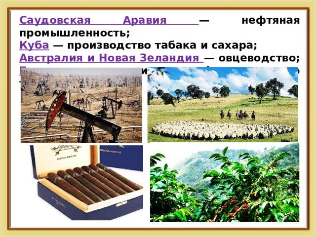 Саудовская Аравия — нефтяная промышленность; Куба — производство табака и сахара; Австралия и Новая Зеландия — овцеводство; Бразилия — выращивание кофе и сахарного тростника.