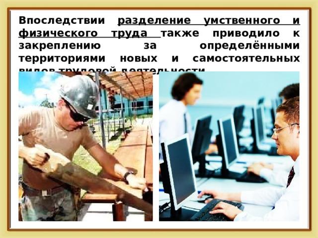 Впоследствии разделение умственного и физического труда также приводило к закреплению за определёнными территориями новых и самостоятельных видов трудовой деятельности.