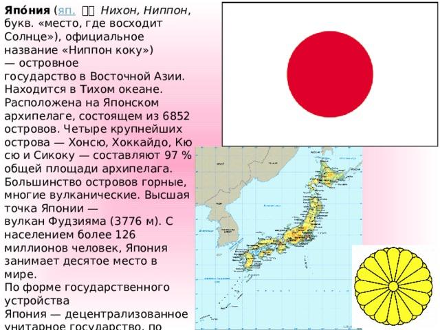 Япо́ния ( яп.  日本 Нихон, Ниппон , букв. «место, где восходит Солнце»), официальное название «Ниппон коку») —островное государствовВосточной Азии. Находится вТихом океане. Расположена наЯпонском архипелаге, состоящем из6852 островов. Четыре крупнейших острова—Хонсю,Хоккайдо,КюсюиСикоку— составляют 97% общей площади архипелага. Большинство острововгорные, многиевулканические. Высшая точка Японии— вулканФудзияма(3776 м). С населением более 126 миллионов человек, Япония занимаетдесятое местов мире. По форме государственного устройства Япония—децентрализованное унитарное государство, по форме государственного режима— демократическое государство. Япония – самая молодая из восточных цивилизаций. 25 – 30 веков до н.э. Положение Япония - самая молодая из восточных цивилизаций. Она расположена на архипелаге из 4 крупных островов: Хоккайдо, Хонсю, Кюсю и Сикоку. Кроме того, к Японии относится более 3 тысяч островов.