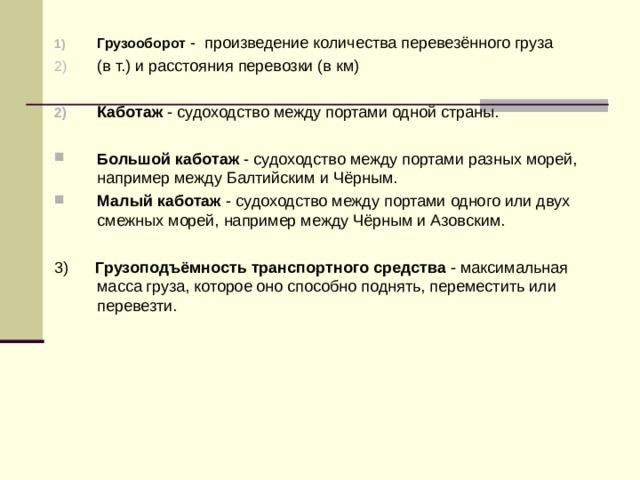 Грузооборот - произведение количества перевезённого груза (в т.) и расстояния перевозки (в км) Каботаж - судоходство между портами одной страны. Большой каботаж - судоходство между портами разных морей, например между Балтийским и Чёрным. Малый каботаж - судоходство между портами одного или двух смежных морей, например между Чёрным и Азовским.