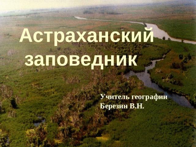 «Астраханский заповедник» Астраханский  заповедник Учитель географии Березин В.Н.