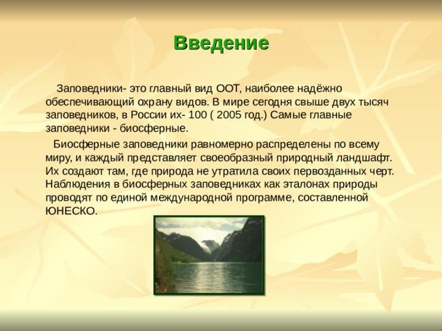 Введение  Заповедники- это главный вид ООТ, наиболее надёжно обеспечивающий охрану видов. В мире сегодня свыше двух тысяч заповедников, в России их- 100 ( 2005 год.) Самые главные заповедники - биосферные.  Биосферные заповедники равномерно распределены по всему миру, и каждый представляет своеобразный природный ландшафт. Их создают там, где природа не утратила своих первозданных черт. Наблюдения в биосферных заповедниках как эталонах природы проводят по единой международной программе, составленной ЮНЕСКО.