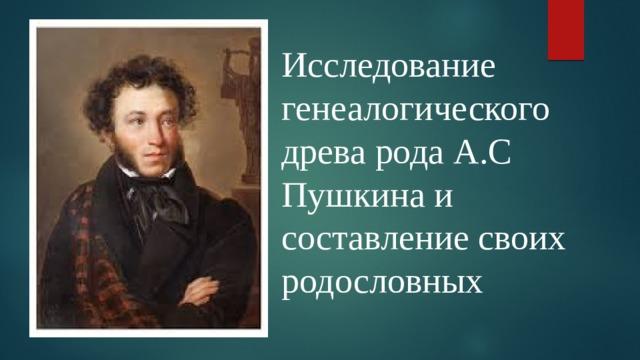 Исследование генеалогического древа рода А.С Пушкина и составление своих родословных