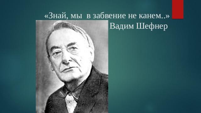 «Знай, мы в забвение не канем..»  Вадим Шефнер