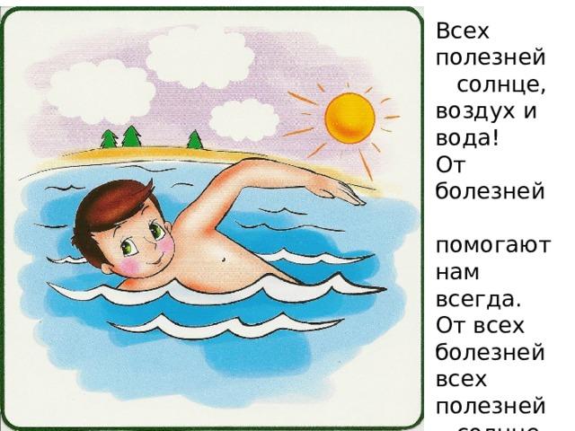 Всех полезней  солнце, воздух и вода! От болезней  помогают нам всегда. От всех болезней всех полезней  солнце, воздух и вода!