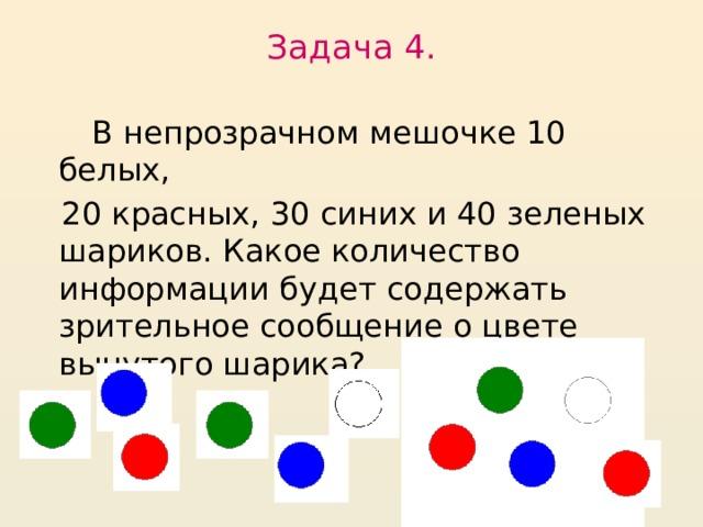 Задача 4.    В непрозрачном мешочке 10 белых,  20 красных, 30 синих и 40 зеленых шариков. Какое количество информации будет содержать зрительное сообщение о цвете вынутого шарика?